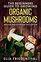 The Beginners GUIDE TO GROWING ORGANIC MUSHROOMS: Indoor and Outdoor Cultivation (Mushrooms Growing)