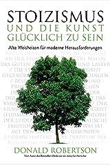 Stoizismus und die Kunst, glücklich zu sein: Alte Weisheiten für moderne Herausforderungen (German Edition) Kindle Edition