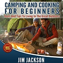 Camping and Cooking: For Beginners: Tools and Tips to Living in the Great Outdoors