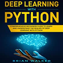 Deep Learning with Python: Comprehensive Beginners Guide to Learn and Understand the Realms of Deep Learning with Python