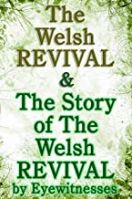 The Welsh Revival & The Story of the Welsh Revival: As Told by Eyewitnesses Together With a Sketch of Evan Roberts and His...