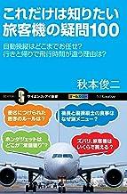 表紙: これだけは知りたい旅客機の疑問100 自動操縦はどこまでお任せ? 行きと帰りで飛行時間が違う理由は? (サイエンス・アイ新書) | 秋本 俊二