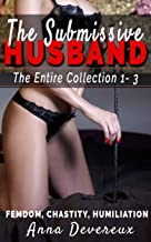 The Submissive Husband: The Entire Collection 1-3: Femdom, Chastity, Humiliation