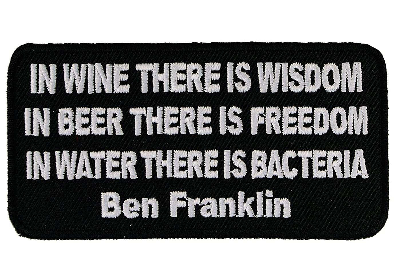 In Wine There Is Wisdom In Beer There Is Freedom In Water There Is Bacteria Ben Franklin 4 inch Iron or Sew on Biker Back Patch