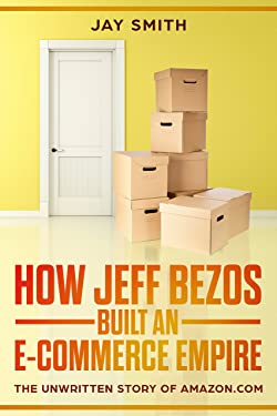 How Jeff Bezos Built An E-Commerce Empire: The unwritten Story of Amazon.com