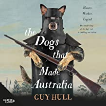 The Dogs That Made Australia: The Story of the Dogs That Brought About Australia's Transformation from Starving Colony to ...