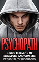 Psychopath:  Inside The Mind Of Predators and Con Men: Personality Disorders (Emotional Abuse, Mental Illness, Mood Disorders, Sociopath, Mind Control, Borderline, Cults)