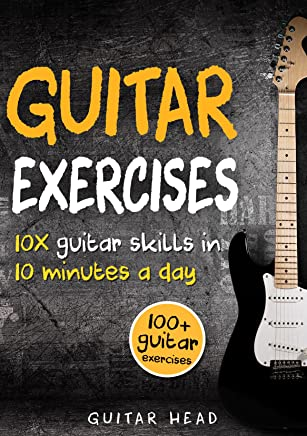 Guitar Exercises: 10x Guitar Skills in 10 Minutes a Day: An Arsenal of 100
