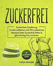 Zuckerfrei: Zuckerfreie Ernährung & Intervallfasten mit 199 zuckerfreie Rezepte! Jetzt Zuckerfrei leben & gleichzeitig Fett verlieren mit Intervallfasten Rezepte (German Edition)