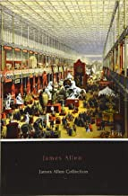 James Allen Collection: As a Man Thinketh, Eight Pillars of Prosperity, The Way of Peace and The Heavenly Life
