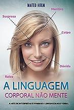 A LINGUAGEM CORPORAL NÃO MENTE: A Arte De Interpretar e Dominar a Linguagem Não (linguagem corporal, comportamento, microe...