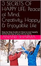 3 SECRETS OF HAPPY LIFE: Peace of Mind, Creativity, Happy & Enjoyable Life: Step by Step Guide on How to Live happily till the last day of your  life on Earth.