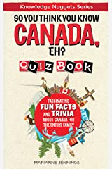 So You Think You Know CANADA, EH? Quiz Book: Fascinating Fun Facts and Trivia about Canada for the Entire Family (Knowledge Nuggets Series) Kindle Edition