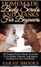 Homemade Body Scrubs And Masks For Beginners! - Homemade Body Scrubs And Masks For Beginners! - All-Natural Facial Masks & Scrubs To Exfoliate, Nourish, ... Oils, Anti Aging) (English Edition)