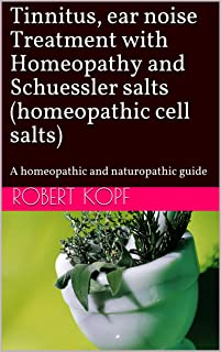 Tinnitus, ear noise Treatment with Homeopathy and Schuessler salts (homeopathic cell salts): A homeopathic and naturopathi...