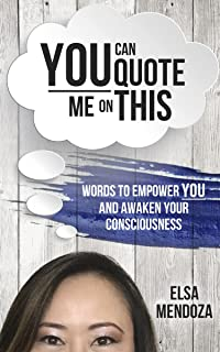 You Can Quote Me On This: Words To Empower You and Awaken Your Consciousness