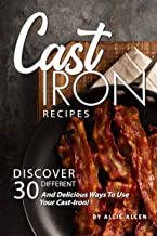 Cast Iron Recipes: Discover 30 Different and Delicious Ways to Use Your Cast-Iron!