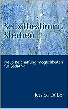 Selbstbestimmt Sterben: Neue Beschaffungsmöglichkeiten für Sedativa (German Edition)