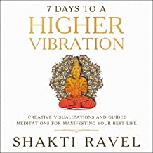7 Days to a Higher Vibration: Creative Visualizations and Guided Meditations for Manifesting Your Best Life