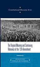 The Original Meaning and Continuing Relevance of the Thirteenth Amendment (Constitutional Discourse Book 2)