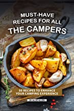 Must-Have Recipes for All the Campers: 50 Recipes to Enhance Your Camping Experience