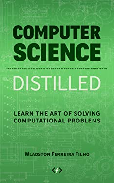 Computer Science Distilled: Learn the Art of Solving Computational Problems