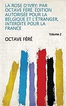 La rose d'Ivry: Par Octave Féré. Édition autorisée pour la Belgique et l'Étranger, interdite pour la France Volume 2 (French Edition)