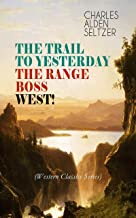 THE TRAIL TO YESTERDAY + THE RANGE BOSS + WEST! (Western Classics Series): Adventure Tales of New York Women in the Wild West