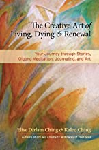 The Creative Art of Living, Dying, and Renewal: Your Journey through Stories, Qigong Meditation, Journaling, and Art (English Edition)