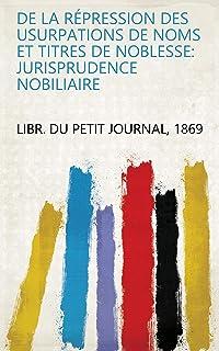 De la répression des usurpations de noms et titres de noblesse: jurisprudence nobiliaire (French Edition)