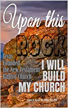 Upon this Rock I Will Build My Church: Jesus Founded the New Testament Baptist Church