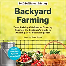 Backyard Farming: From Raising Chickens to Growing Veggies, the Beginner's Guide to Running a Self-Sustaining Farm