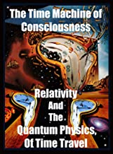 Time Machine  of Consciousness -  Relativity and the Quantum Physics of The Past Present and Future: Space Time, Black Holes, Worm Holes,  Paradoxes, PreCognition, RetroCausality