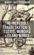 The Incredible Travel Sketches, Essays, Memoirs & Island Works of R. L. Stevenson: By the prolific Scottish novelist, poet and travel writer, author of ... Jekyll and Mr. Hyde, Kidnapped & Catriona