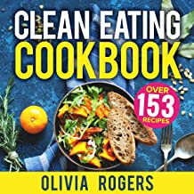 Clean Eating Cookbook: Over 153 Recipes: The All-in-1 Healthy Eating Guide: Quick and Easy Recipes, a Weekly Shopping List and More!