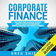 Corporate Finance: The Ultimate Guide to Financial Reporting, Business Valuation, Risk Management, Financial Management, a...