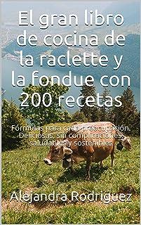 El gran libro de cocina de la raclette y la fondue con 200 recetas: Fórmulas para cada preocupación. Deliciosas, sin compl...
