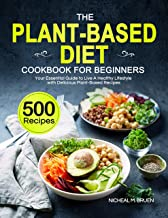 The Plant-Based Diet Cookbook for Beginners: Your Essential Guide to Live A Healthy Lifestyle with 500 Delicious Plant-Bas...