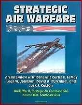 Strategic Air Warfare: An Interview with Generals Curtis E. LeMay, Leon W. Johnson, David A. Burchinal, and Jack J. Catton - World War II, Strategic Air Command SAC, Korean War, Southeast Asia