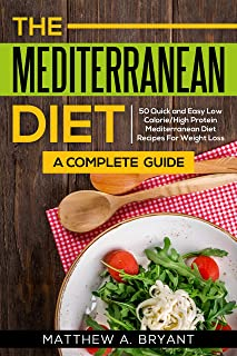 Mediterranean Diet: A Complete Guide: 50 Quick and Easy Low Calorie High Protein Mediterranean Diet Recipes for Weight Loss
