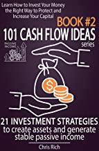 101 Cash Flow Ideas series - Book 2 - 21 Investment Strategies to Create Assets and Generate Stable Passive Income: Learn How to Invest Your Money the Right Way to Protect and Increase Your Capital