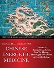 The Secret Teachings of Chinese Energetic Medicine: Volume 2 : Energetic Alchemy, Dao Yin Therapy, Healing Qi Deviations, and Spirit Pathology