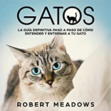 Gatos: La Guía Definitiva Paso a Paso de Cómo Entender y Entrenar a tu Gato [Cats: The Definitive Step by Step Guide of How to Understand and Train Your Cat]