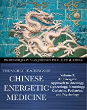 The Secret Teachings of Chinese Energetic Medicine: Volume 5: An Energetic Approach to Oncology, Gynecology, Neurology, Geriatrics, Pediatrics, and Psychology