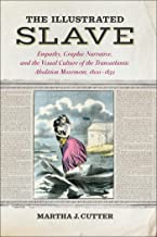 The Illustrated Slave: Empathy, Graphic Narrative, and the Visual Culture of the Transatlantic Abolition Movement, 1800–1852
