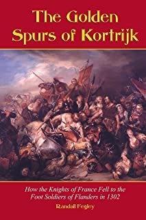 The Golden Spurs of Kortrijk: How the Knights of France Fell to the Foot Soldiers of Flanders in 1302