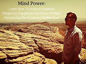 Mind Power: Learn How To Achieve Limitless Prosperity Happiness And Peace Of Mind Harnessing The Greatness Within You!