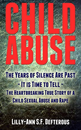 Child Abuse: The Years of Silence Are Past - It is Time to Tell - The Heartbreaking True Story of a Child Sexual Abuse and Rape (English Edition)