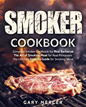 Smoker Cookbook: Complete Smoker Cookbook for Real Barbecue, The Art of Smoking Meat for Real Pitmasters, The Ultimate How-To Guide for Smoking Meat