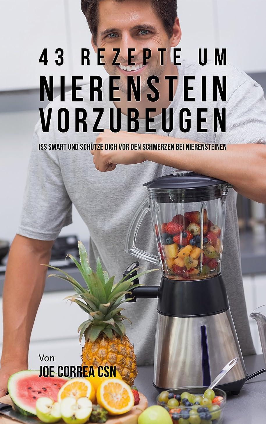 43 Rezepte um Nierenstein vorzubeugen: Iss smart und schütze dich vor den Schmerzen bei Nierensteinen (German Edition)